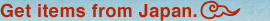 Get items from Japan.